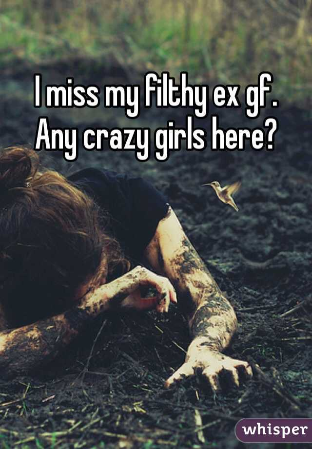 I miss my filthy ex gf.  Any crazy girls here?