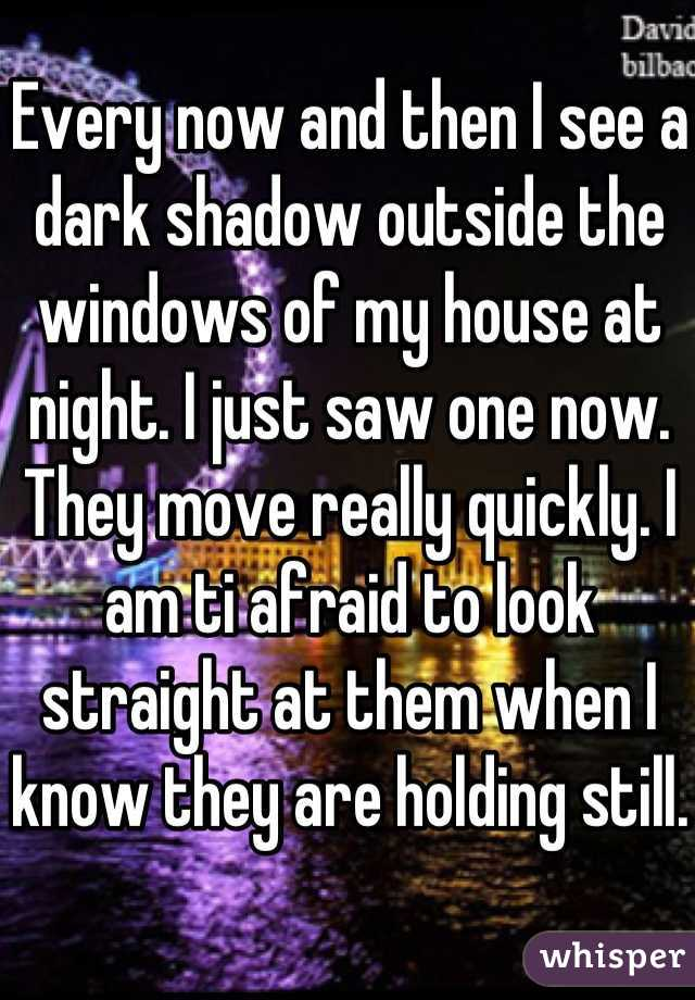 Every now and then I see a dark shadow outside the windows of my house at night. I just saw one now. They move really quickly. I am ti afraid to look straight at them when I know they are holding still.