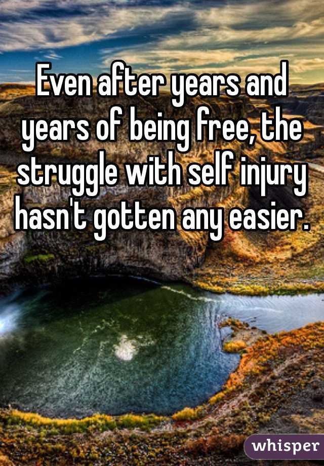 Even after years and years of being free, the struggle with self injury hasn't gotten any easier.