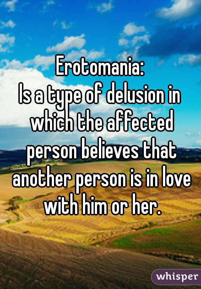 Erotomania: Is a type of delusion in which the affected person believes that another person is in love with him or her.