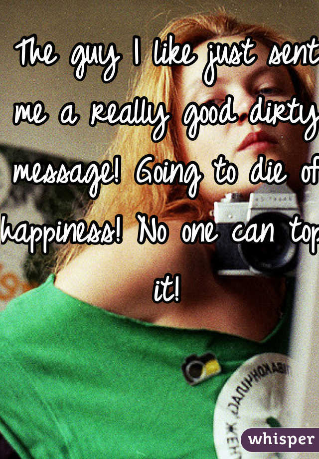 The guy I like just sent me a really good dirty message! Going to die of happiness! No one can top it!