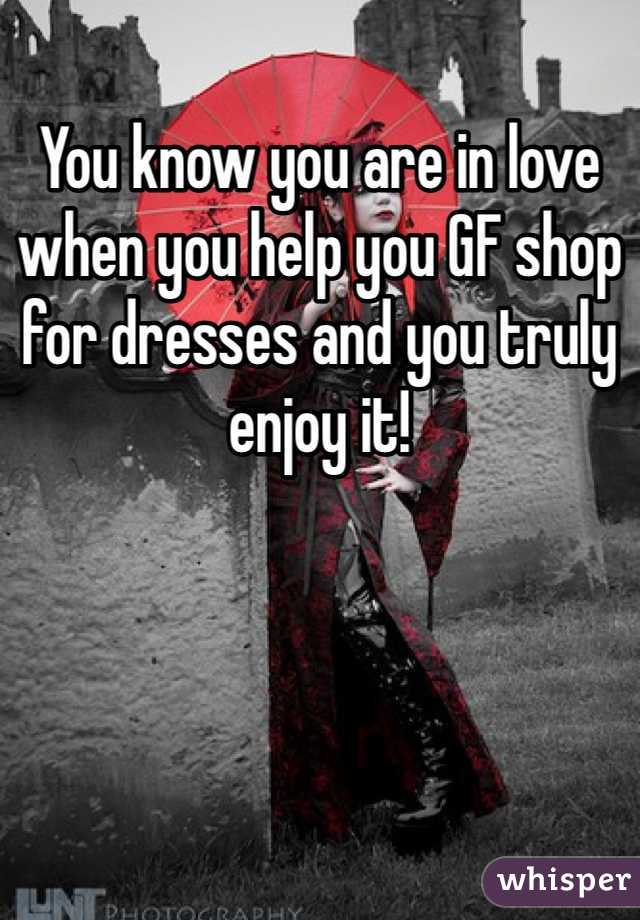 You know you are in love when you help you GF shop for dresses and you truly enjoy it!