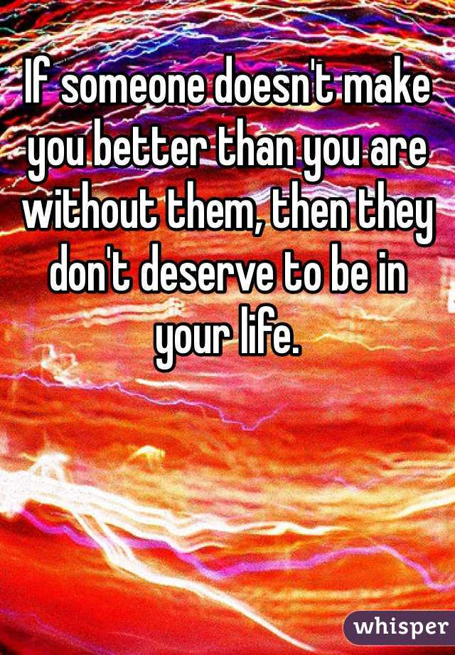 If someone doesn't make you better than you are without them, then they don't deserve to be in your life.