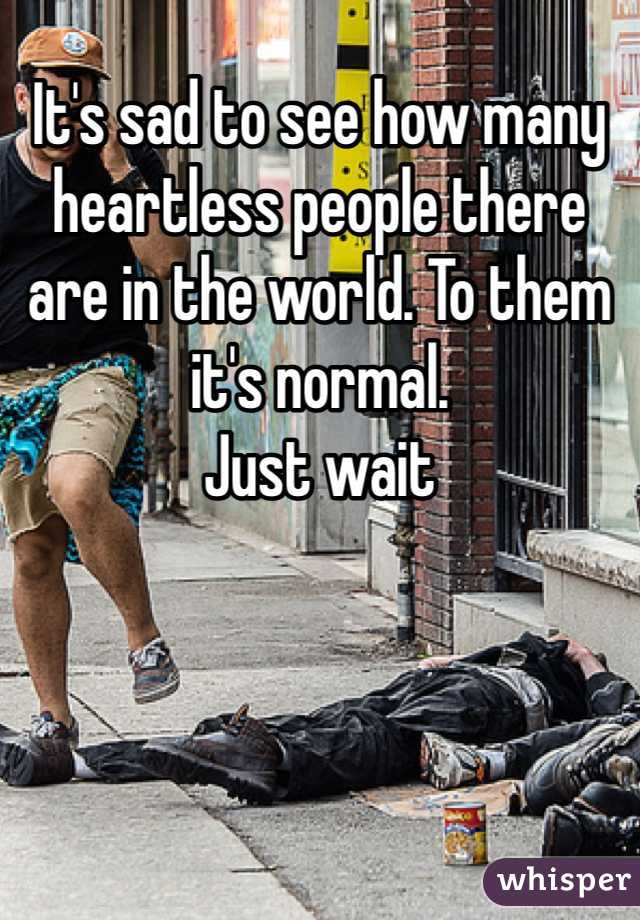 It's sad to see how many heartless people there are in the world. To them it's normal.  Just wait