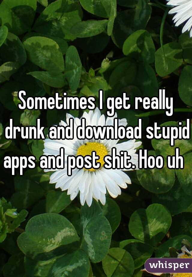 Sometimes I get really drunk and download stupid apps and post shit. Hoo uh