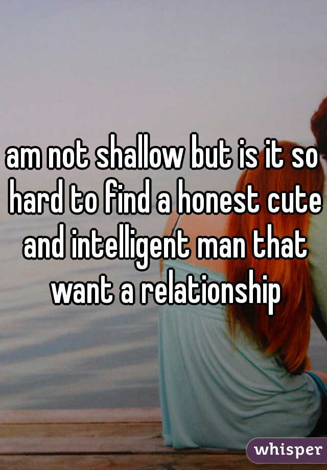 am not shallow but is it so hard to find a honest cute and intelligent man that want a relationship