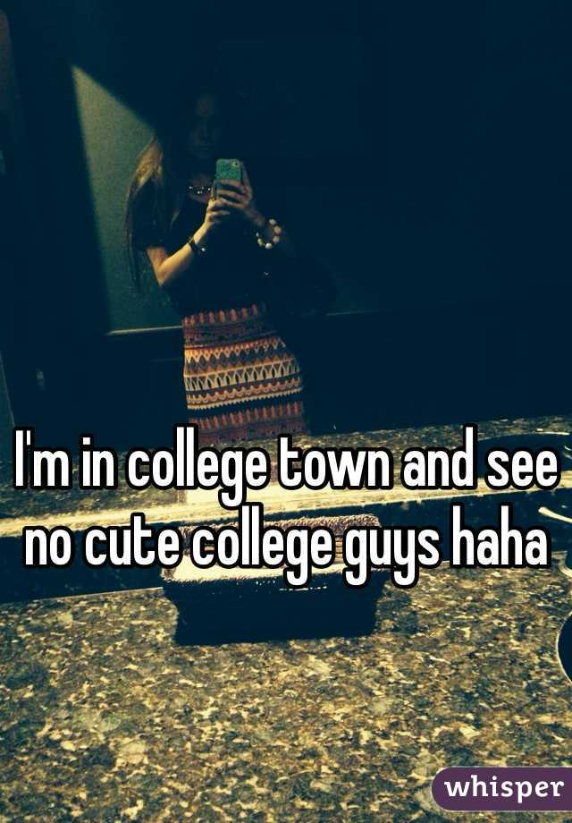 I'm in college town and see no cute college guys haha