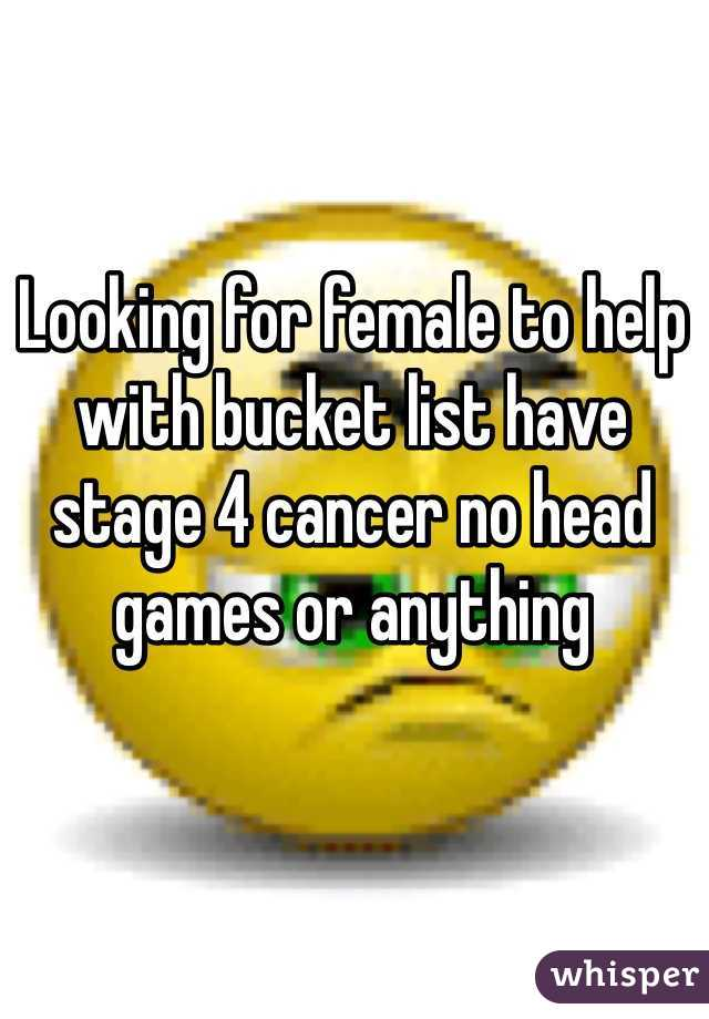 Looking for female to help with bucket list have stage 4 cancer no head games or anything