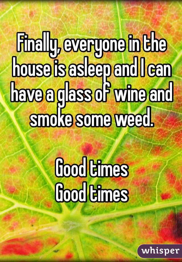 Finally, everyone in the house is asleep and I can have a glass of wine and smoke some weed.  Good times Good times
