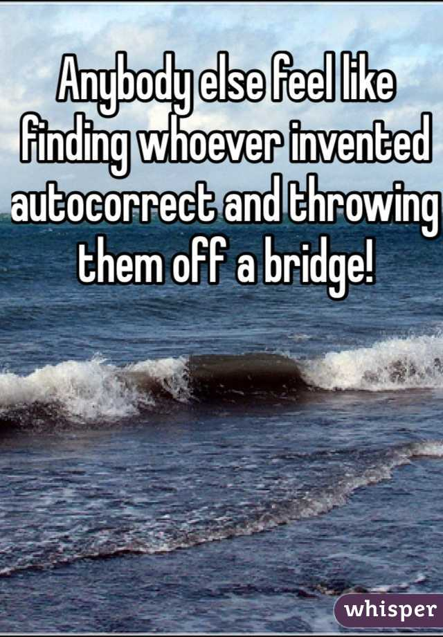 Anybody else feel like finding whoever invented autocorrect and throwing them off a bridge!