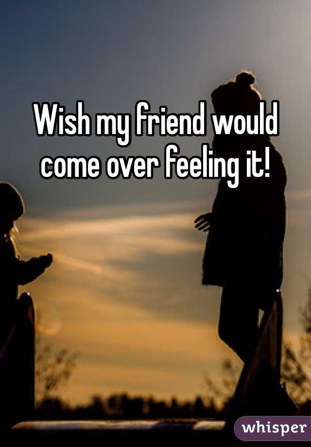 Wish my friend would come over feeling it!