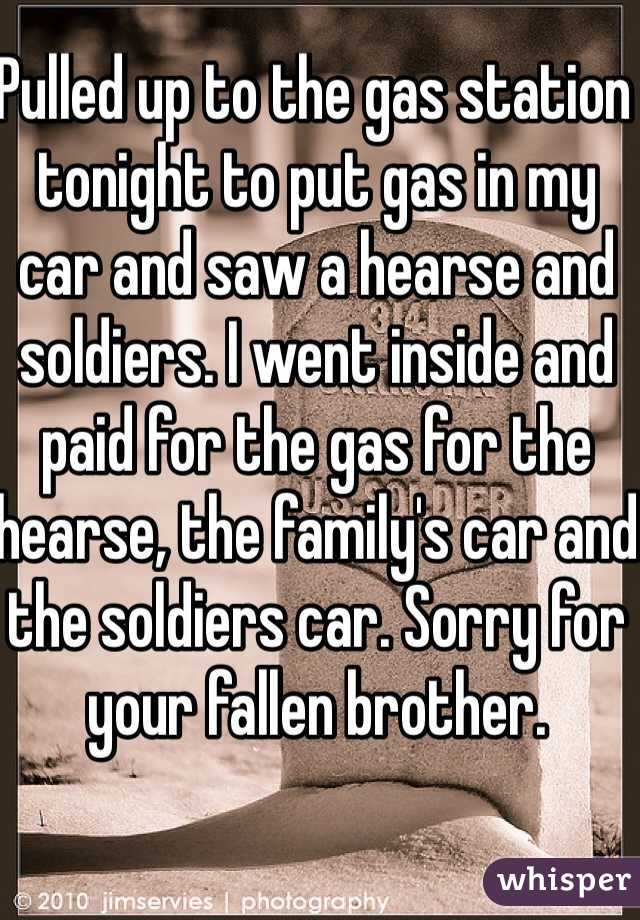 Pulled up to the gas station tonight to put gas in my car and saw a hearse and soldiers. I went inside and paid for the gas for the hearse, the family's car and the soldiers car. Sorry for your fallen brother.