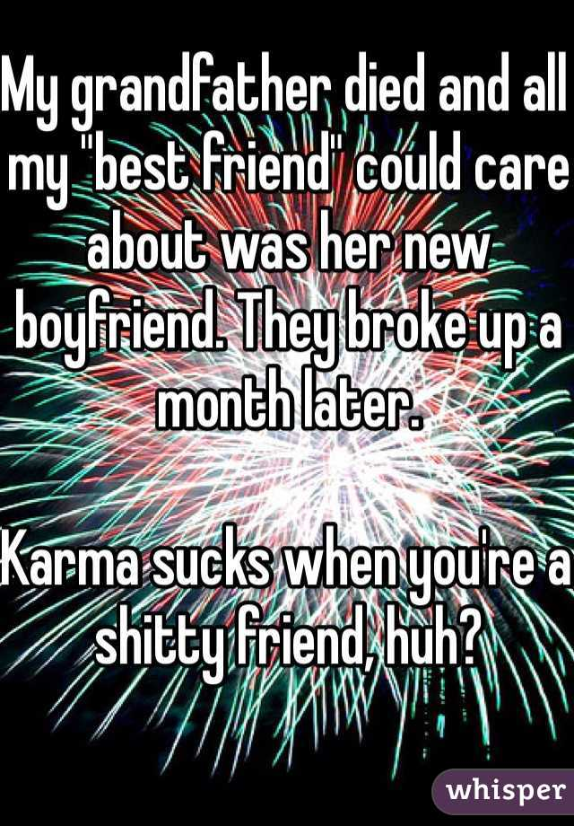 "My grandfather died and all my ""best friend"" could care about was her new boyfriend. They broke up a month later.   Karma sucks when you're a shitty friend, huh?"