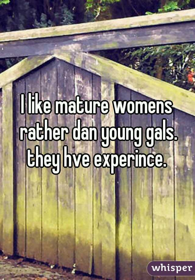 I like mature womens rather dan young gals. they hve experince.