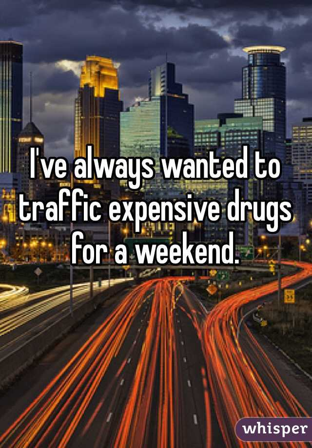 I've always wanted to traffic expensive drugs for a weekend.