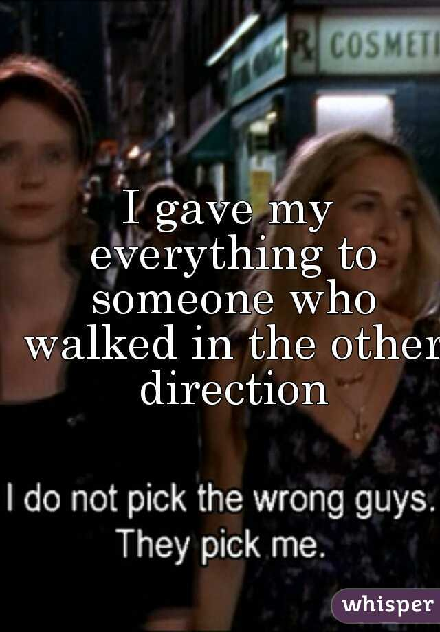 I gave my everything to someone who walked in the other direction