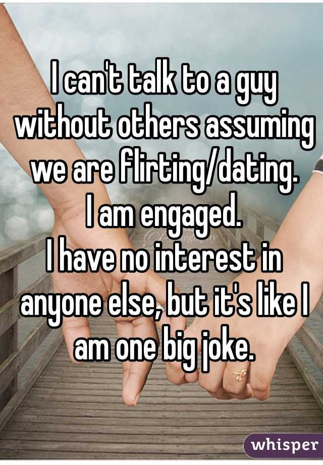 I can't talk to a guy without others assuming we are flirting/dating.  I am engaged.  I have no interest in anyone else, but it's like I am one big joke.
