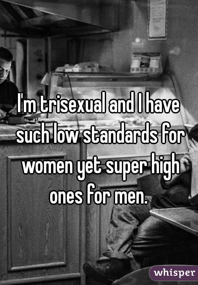I'm trisexual and I have such low standards for women yet super high ones for men.