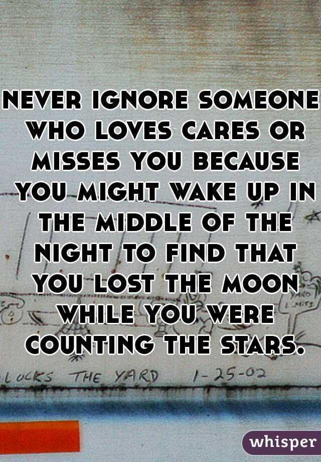 never ignore someone who loves cares or misses you because you might wake up in the middle of the night to find that you lost the moon while you were counting the stars.