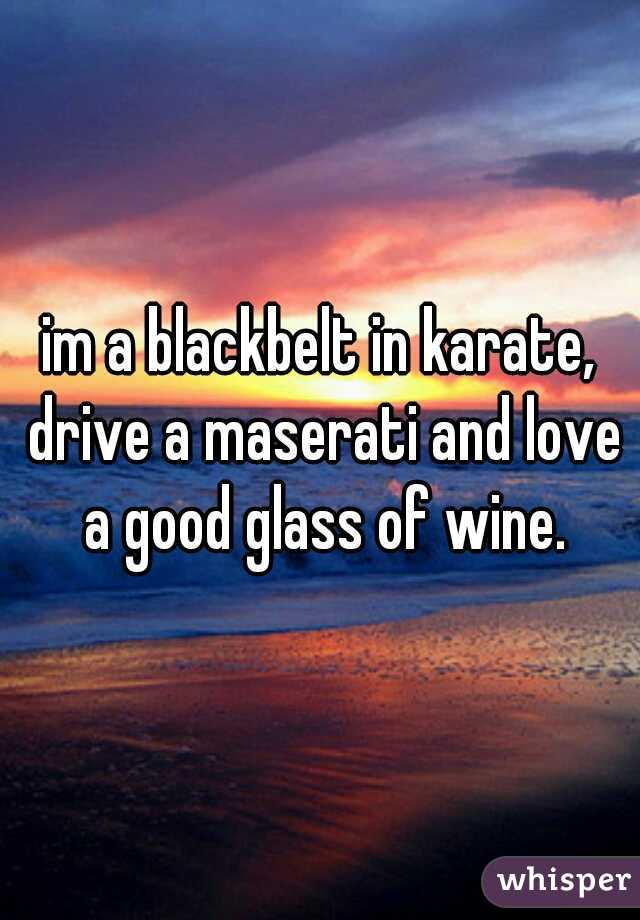 im a blackbelt in karate, drive a maserati and love a good glass of wine.