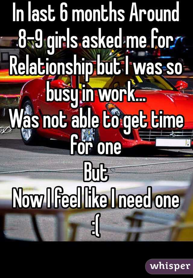 In last 6 months Around 8-9 girls asked me for  Relationship but I was so busy in work...  Was not able to get time for one But Now I feel like I need one  :(