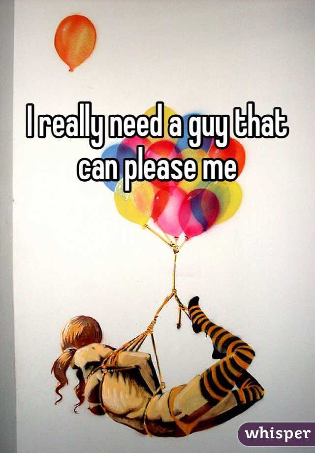 I really need a guy that can please me