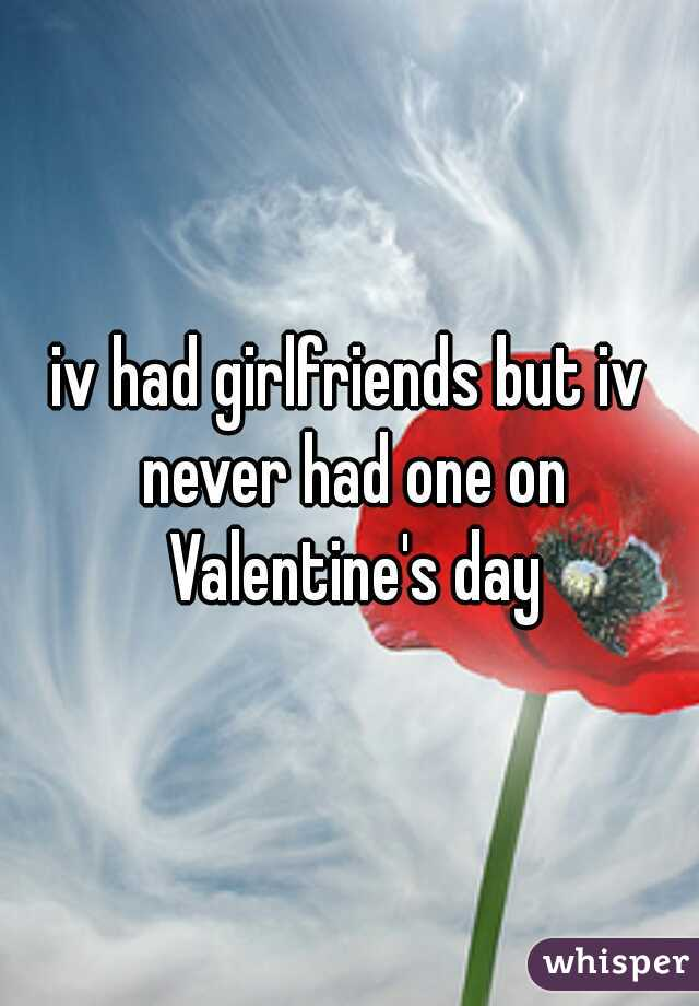 iv had girlfriends but iv never had one on Valentine's day