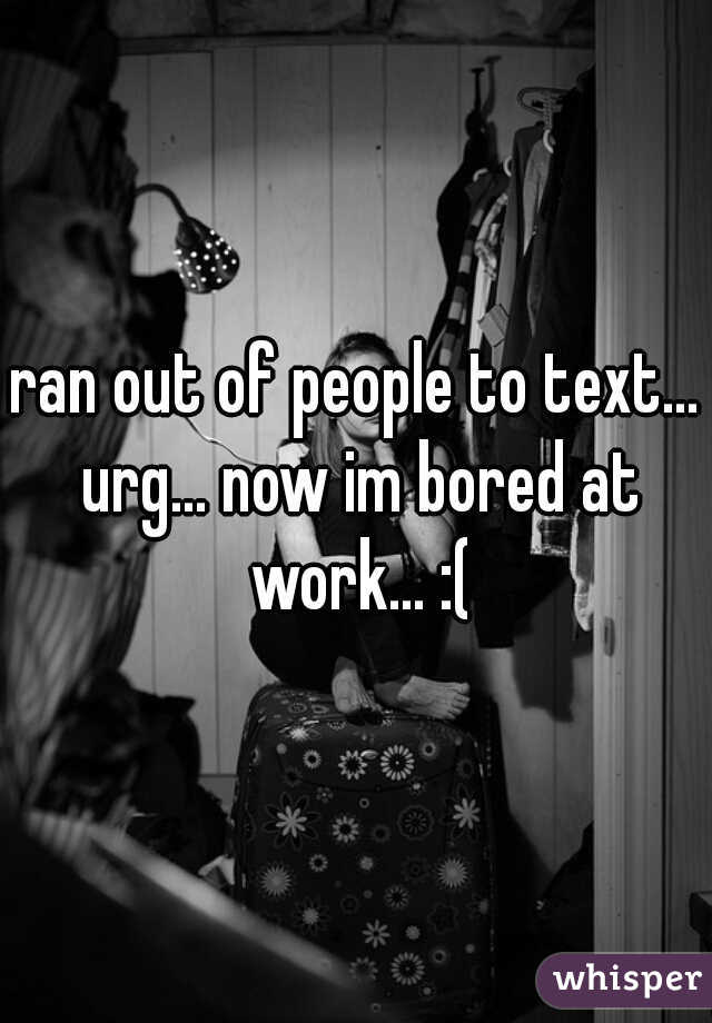 ran out of people to text... urg... now im bored at work... :(