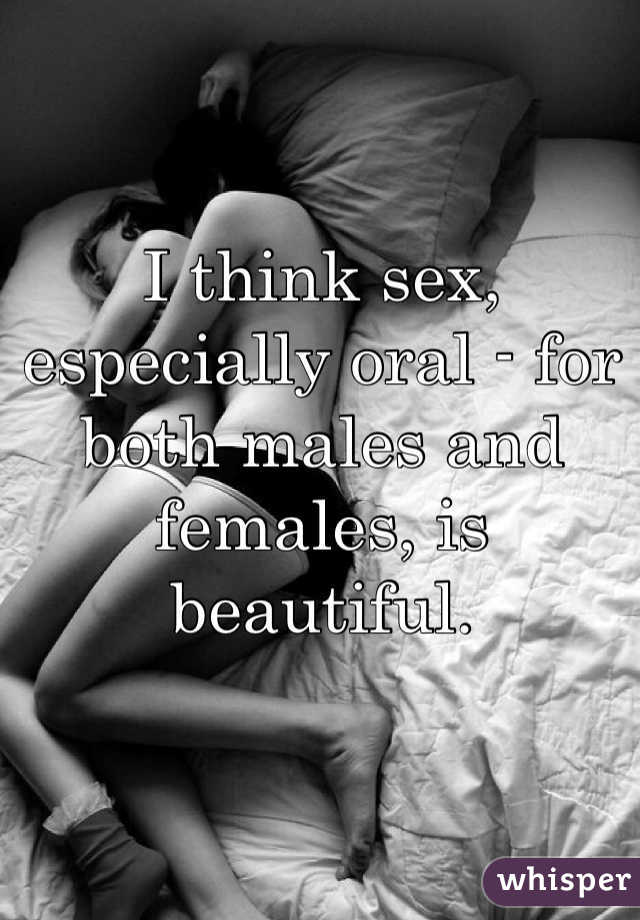 I think sex, especially oral - for both males and females, is beautiful.