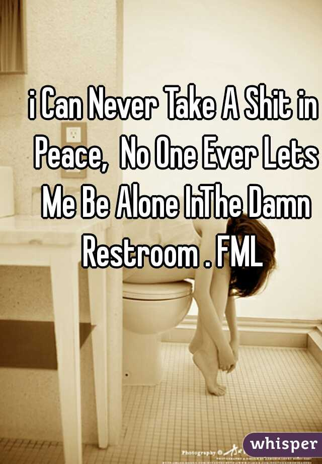 i Can Never Take A Shit in Peace,  No One Ever Lets Me Be Alone InThe Damn Restroom . FML