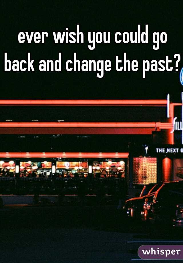 ever wish you could go back and change the past?