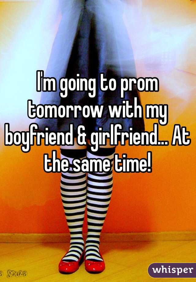 I'm going to prom tomorrow with my boyfriend & girlfriend... At the same time!