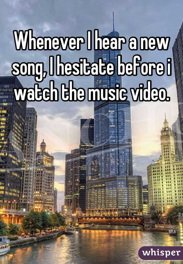 Whenever I hear a new song, I hesitate before i watch the music video.