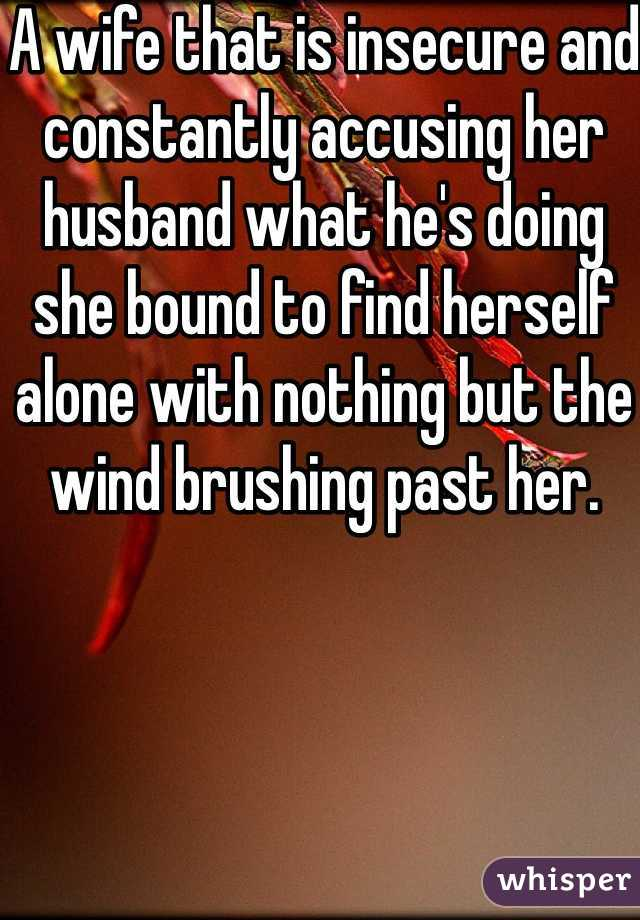 A wife that is insecure and constantly accusing her husband what he's doing she bound to find herself alone with nothing but the wind brushing past her.