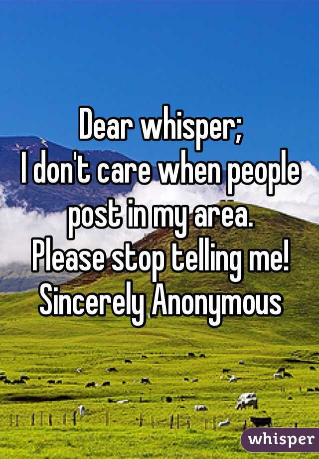 Dear whisper; I don't care when people post in my area.  Please stop telling me!  Sincerely Anonymous