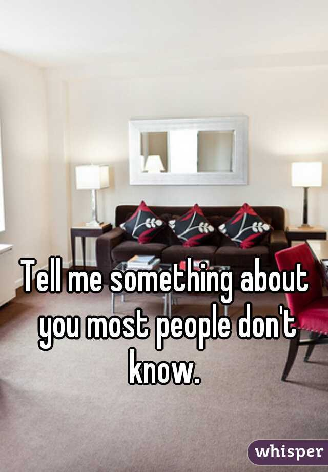 Tell me something about you most people don't know.