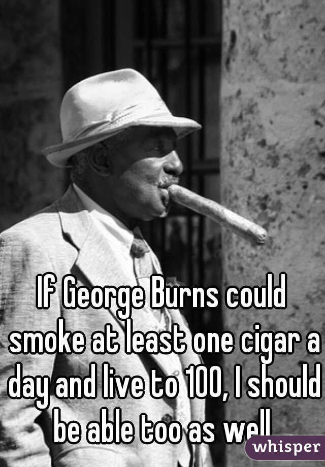 If George Burns could smoke at least one cigar a day and live to 100, I should be able too as well.