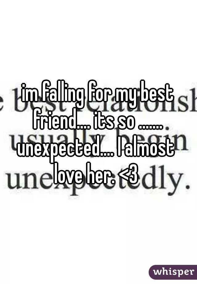 im falling for my best friend.... its so ....... unexpected.... I almost  love her. <3