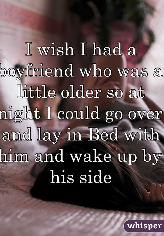 I wish I had a boyfriend who was a little older so at night I could go over and lay in Bed with him and wake up by his side