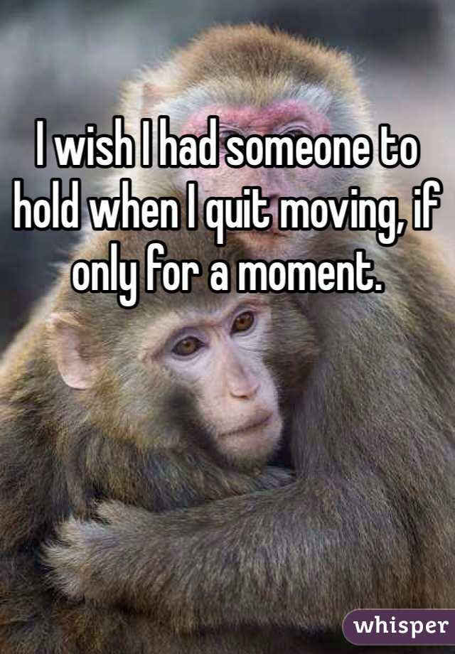 I wish I had someone to hold when I quit moving, if only for a moment.