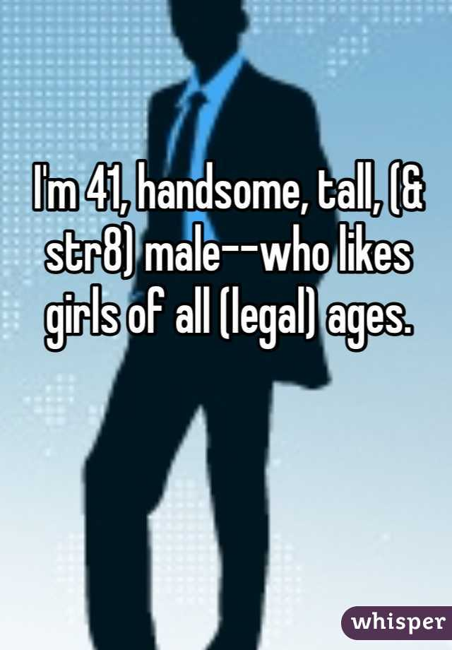 I'm 41, handsome, tall, (& str8) male--who likes girls of all (legal) ages.