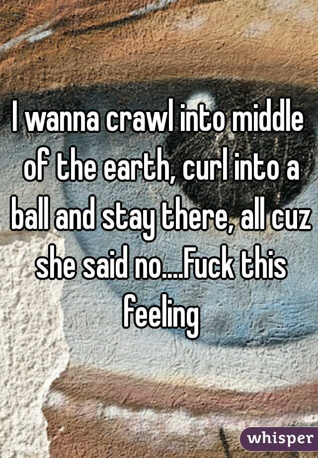 I wanna crawl into middle of the earth, curl into a ball and stay there, all cuz she said no....Fuck this feeling