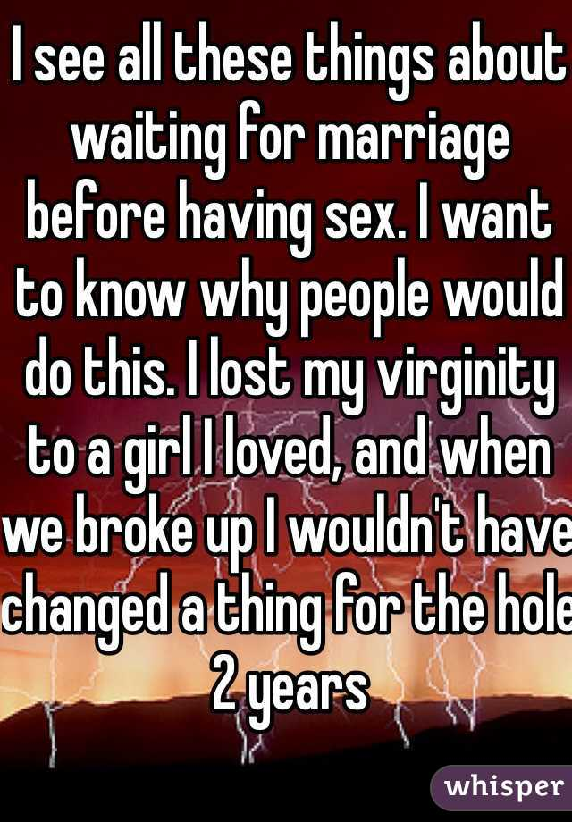 I see all these things about waiting for marriage before having sex. I want to know why people would do this. I lost my virginity to a girl I loved, and when we broke up I wouldn't have changed a thing for the hole 2 years