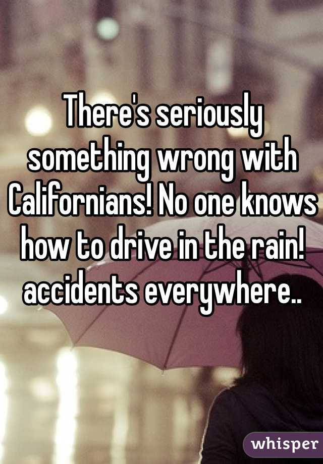 There's seriously something wrong with Californians! No one knows how to drive in the rain! accidents everywhere..