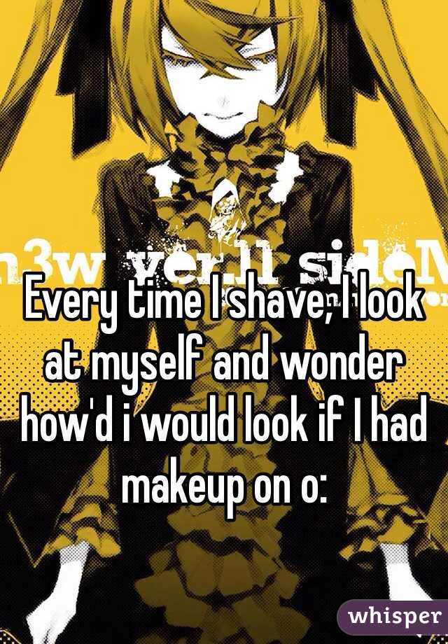 Every time I shave, I look at myself and wonder how'd i would look if I had makeup on o: