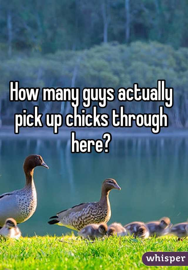 How many guys actually pick up chicks through here?