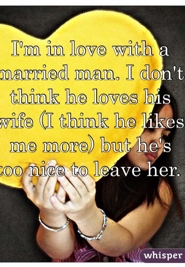 I'm in love with a married man. I don't think he loves his wife (I think he likes me more) but he's too nice to leave her.