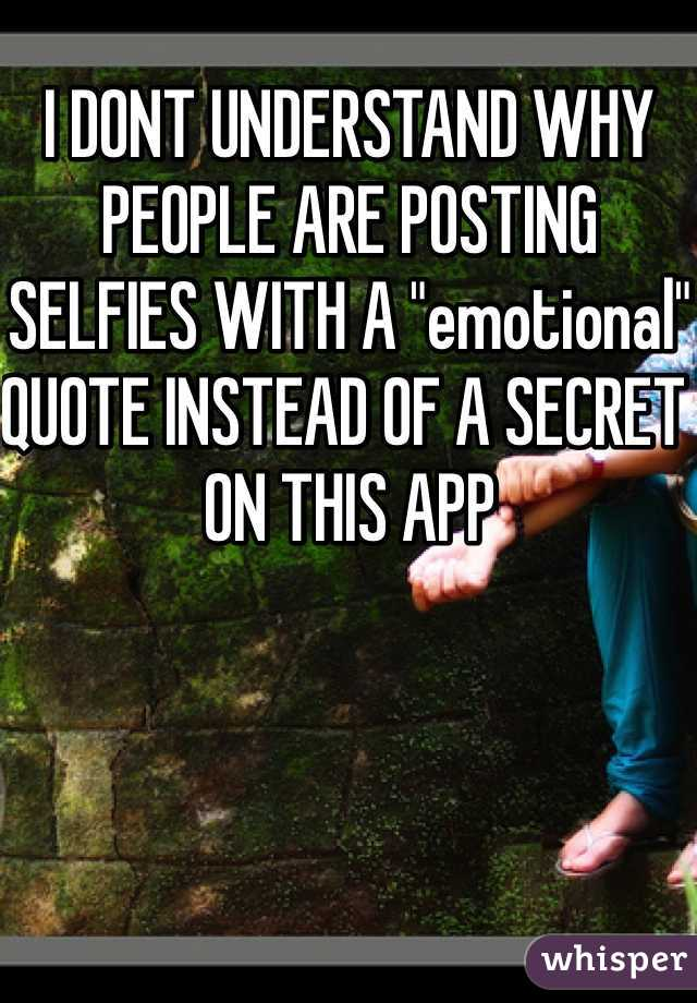 """I DONT UNDERSTAND WHY PEOPLE ARE POSTING SELFIES WITH A """"emotional"""" QUOTE INSTEAD OF A SECRET ON THIS APP"""
