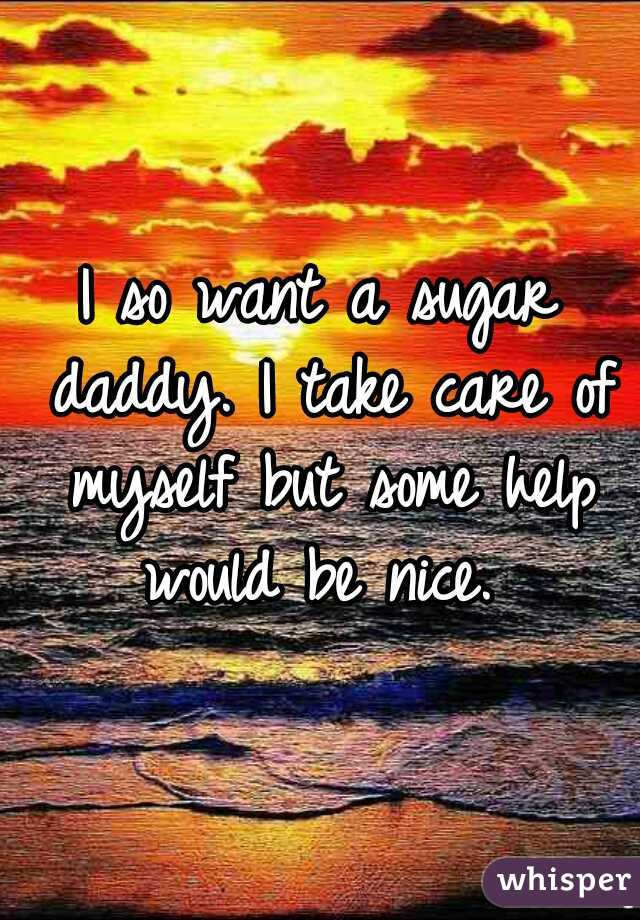 I so want a sugar daddy. I take care of myself but some help would be nice.