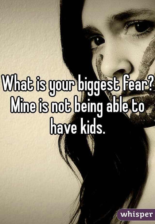 What is your biggest fear?  Mine is not being able to have kids.